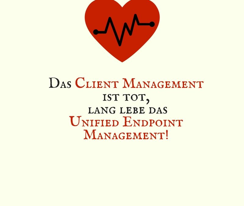 Das Client Management ist tot, lang lebe das Unified Endpoint Management!
