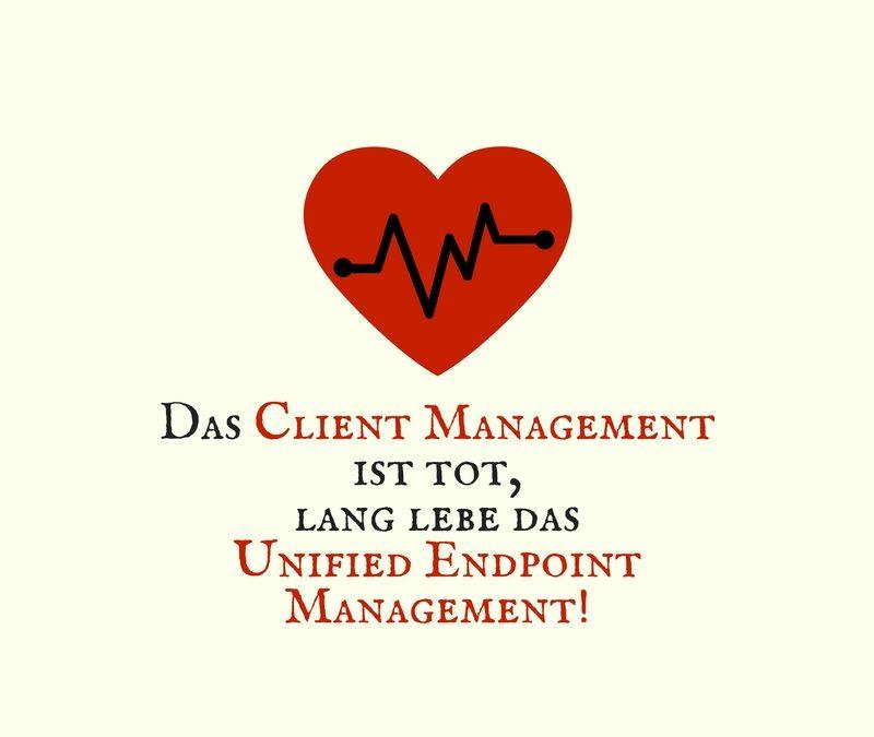 Das Client Management ist tot, lang lebe das Unified Endpoint Management!